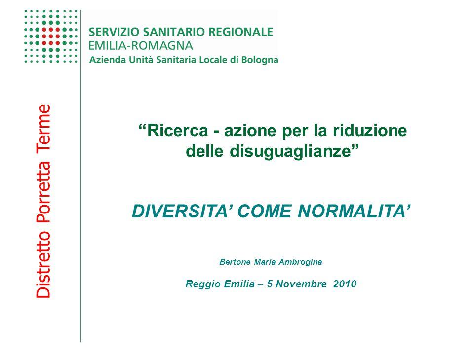 Distretto Porretta Terme Ricerca - azione per la riduzione delle disuguaglianze DIVERSITA' COME NORMALITA' Bertone Maria Ambrogina Reggio Emilia – 5 Novembre 2010