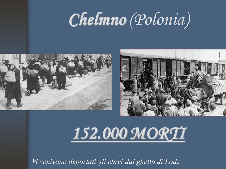 Chelmno Chelmno (Polonia) 152.000 MORTI Vi venivano deportati gli ebrei dal ghetto di Lodz