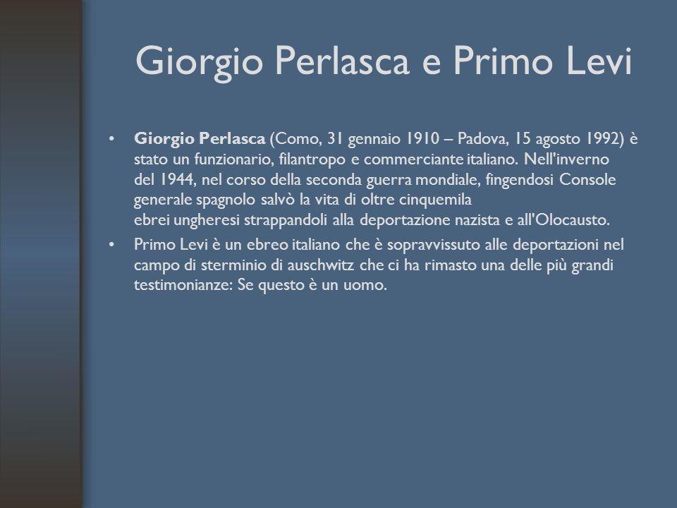 Giorgio Perlasca e Primo Levi Giorgio Perlasca (Como, 31 gennaio 1910 – Padova, 15 agosto 1992) è stato un funzionario, filantropo e commerciante ital