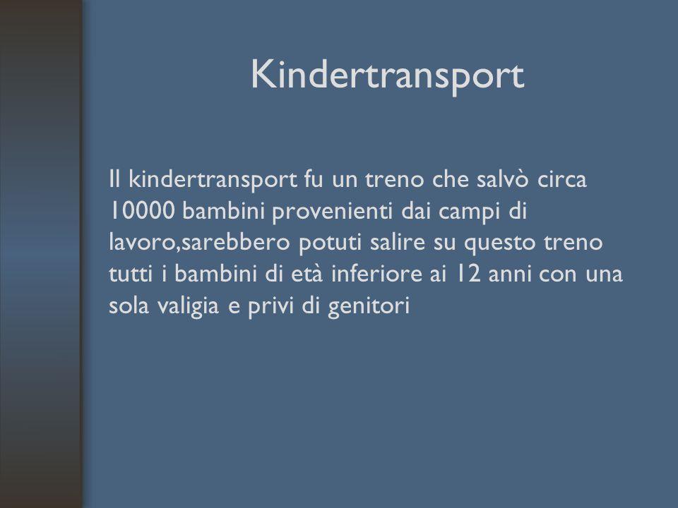 Kindertransport Il kindertransport fu un treno che salvò circa 10000 bambini provenienti dai campi di lavoro,sarebbero potuti salire su questo treno t