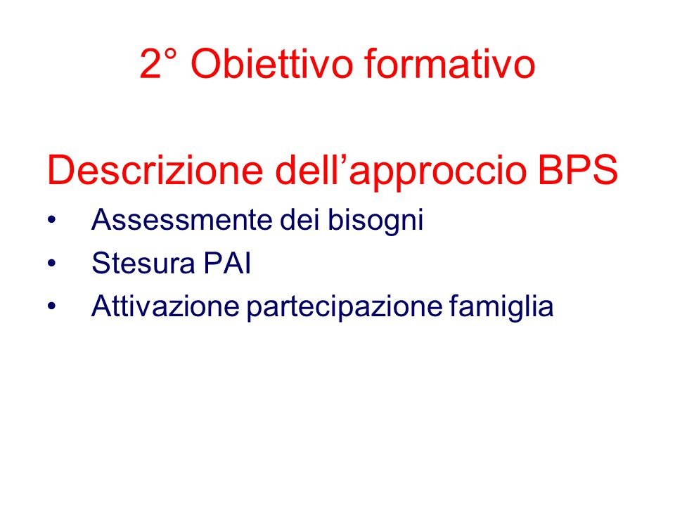 Descrizione dell'approccio BPS Assessmente dei bisogni Stesura PAI Attivazione partecipazione famiglia 2° Obiettivo formativo