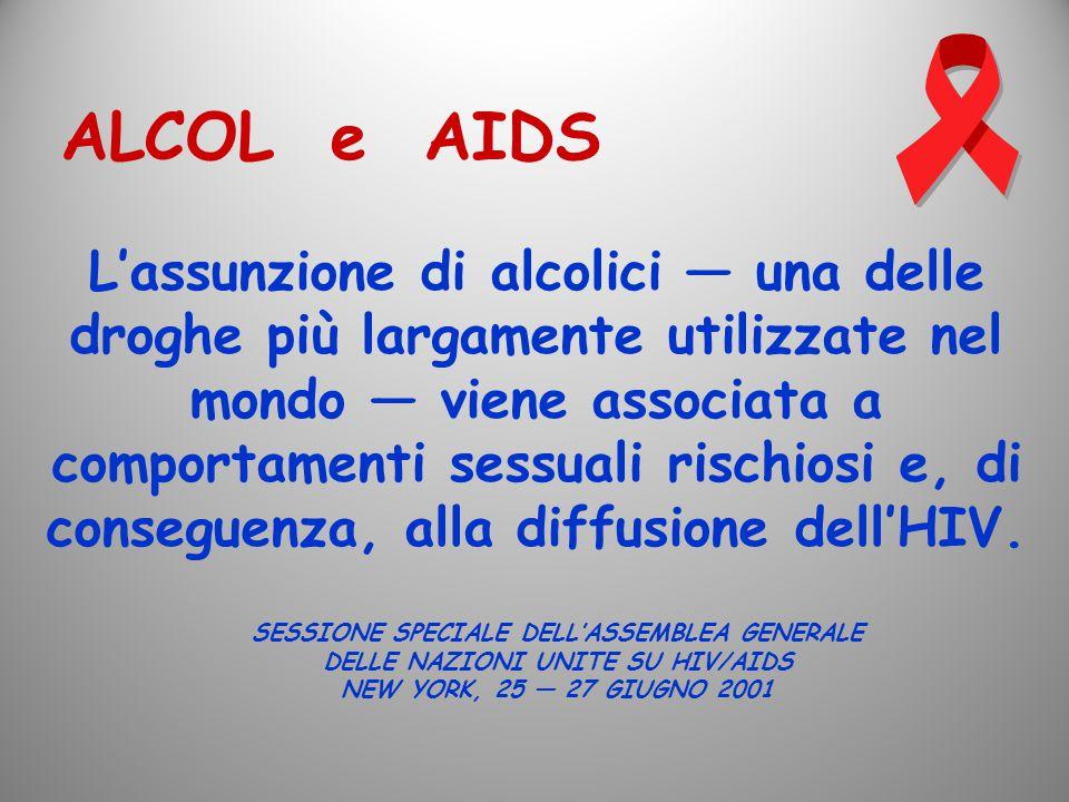 ALCOL e AIDS L'assunzione di alcolici — una delle droghe più largamente utilizzate nel mondo — viene associata a comportamenti sessuali rischiosi e, d