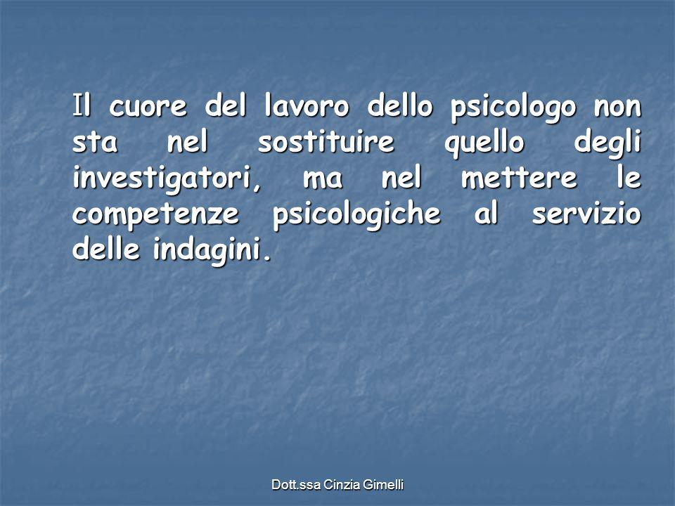 Dott.ssa Cinzia Gimelli I l cuore del lavoro dello psicologo non sta nel sostituire quello degli investigatori, ma nel mettere le competenze psicologi