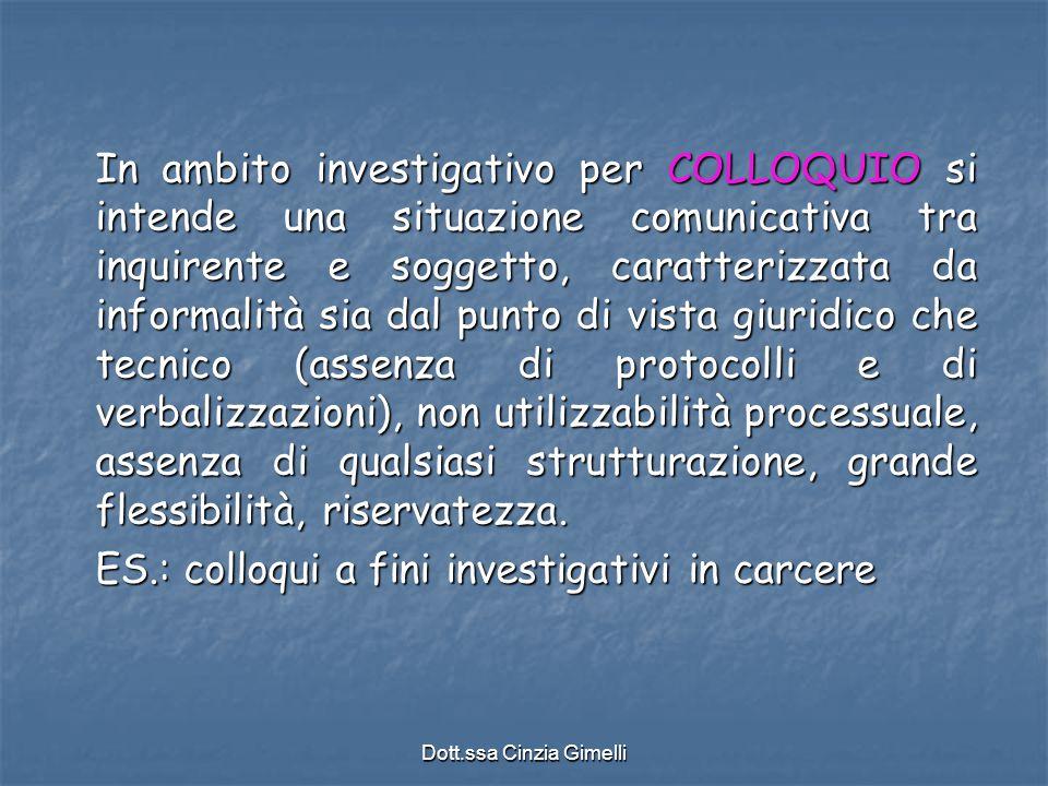 Dott.ssa Cinzia Gimelli In ambito investigativo per COLLOQUIO si intende una situazione comunicativa tra inquirente e soggetto, caratterizzata da info
