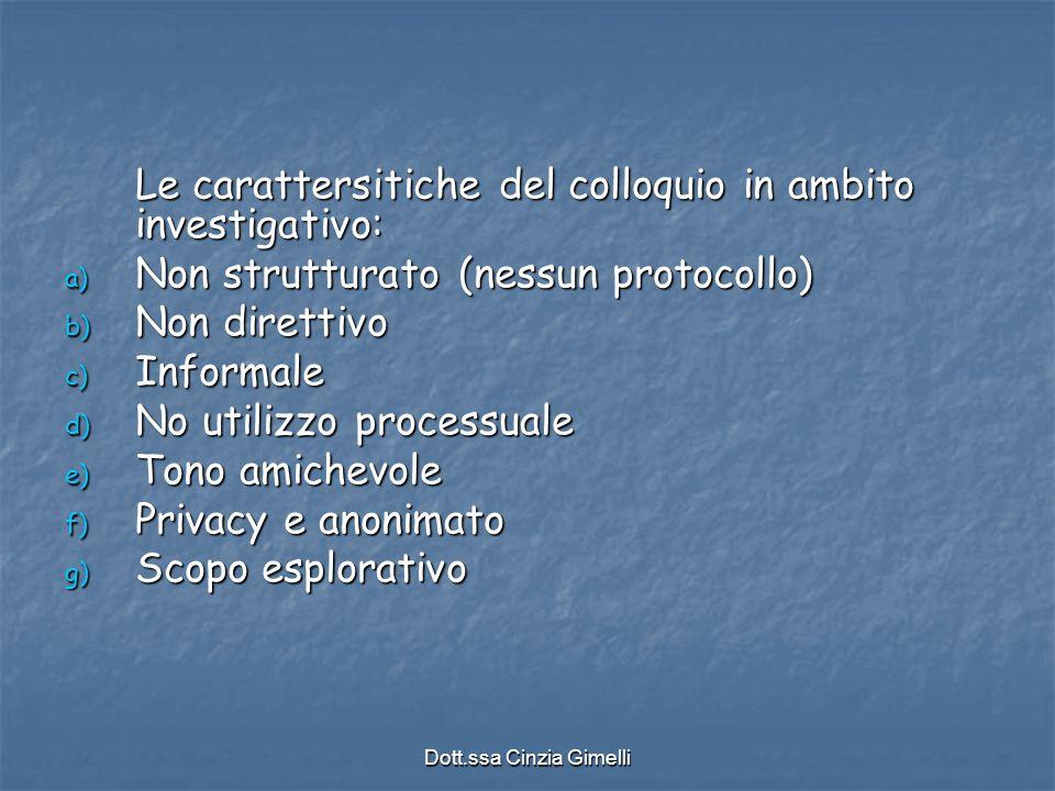 Dott.ssa Cinzia Gimelli Le carattersitiche del colloquio in ambito investigativo: a) Non strutturato (nessun protocollo) b) Non direttivo c) Informale