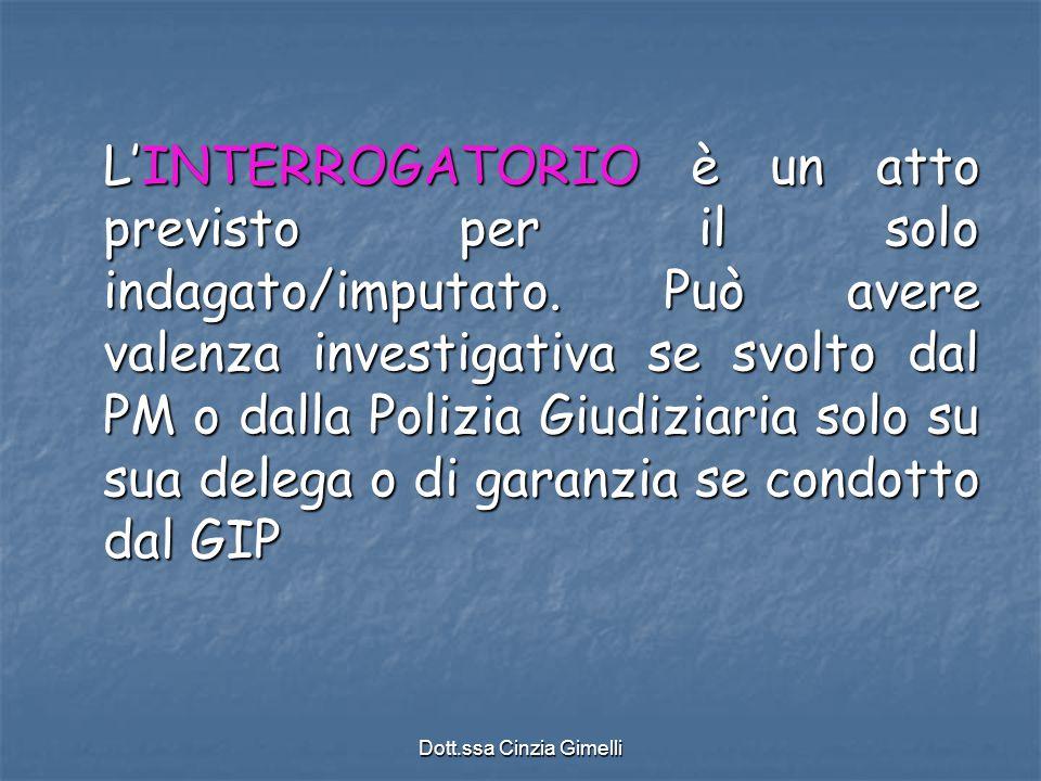 Dott.ssa Cinzia Gimelli L'INTERROGATORIO è un atto previsto per il solo indagato/imputato. Può avere valenza investigativa se svolto dal PM o dalla Po