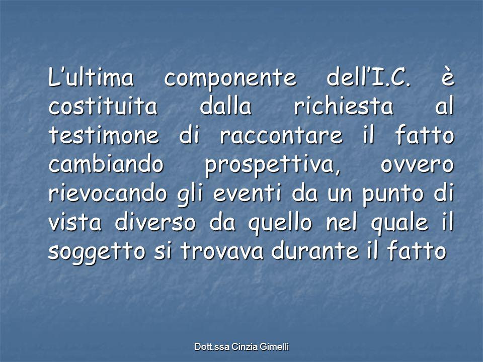 Dott.ssa Cinzia Gimelli L'ultima componente dell'I.C. è costituita dalla richiesta al testimone di raccontare il fatto cambiando prospettiva, ovvero r