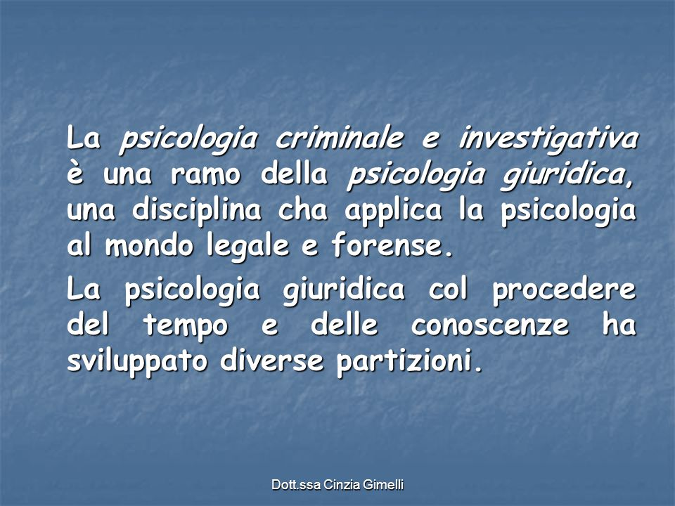 Dott.ssa Cinzia Gimelli La psicologia criminale e investigativa è una ramo della psicologia giuridica, una disciplina cha applica la psicologia al mon