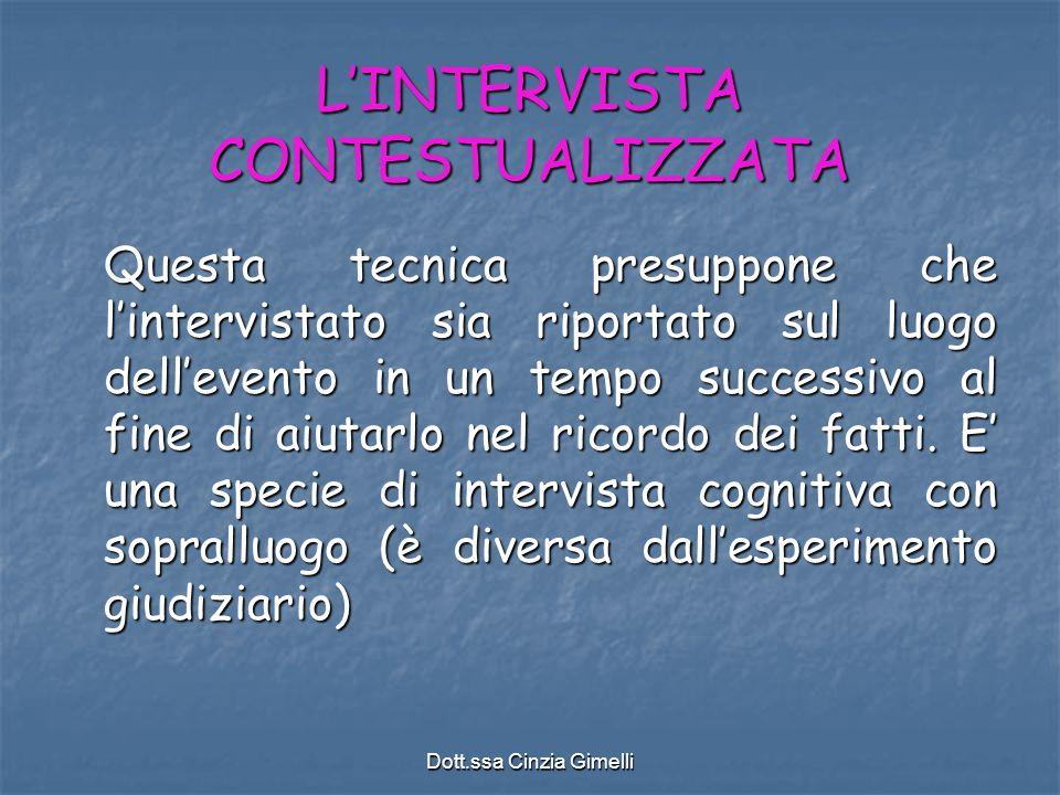 Dott.ssa Cinzia Gimelli L'INTERVISTA CONTESTUALIZZATA Questa tecnica presuppone che l'intervistato sia riportato sul luogo dell'evento in un tempo suc