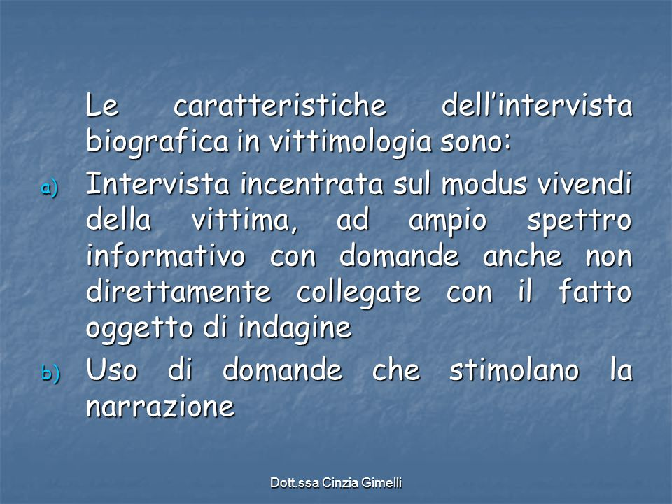 Dott.ssa Cinzia Gimelli Le caratteristiche dell'intervista biografica in vittimologia sono: a) Intervista incentrata sul modus vivendi della vittima,