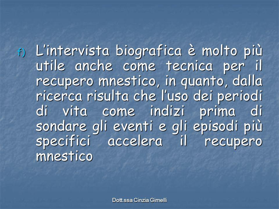 Dott.ssa Cinzia Gimelli f) L'intervista biografica è molto più utile anche come tecnica per il recupero mnestico, in quanto, dalla ricerca risulta che