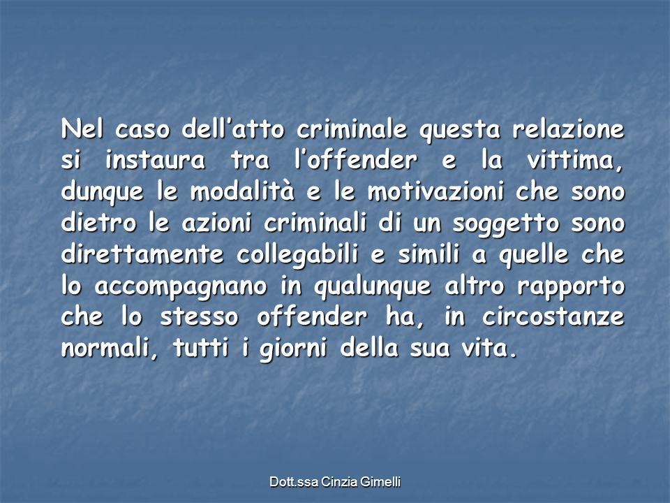 Dott.ssa Cinzia Gimelli Nel caso dell'atto criminale questa relazione si instaura tra l'offender e la vittima, dunque le modalità e le motivazioni che