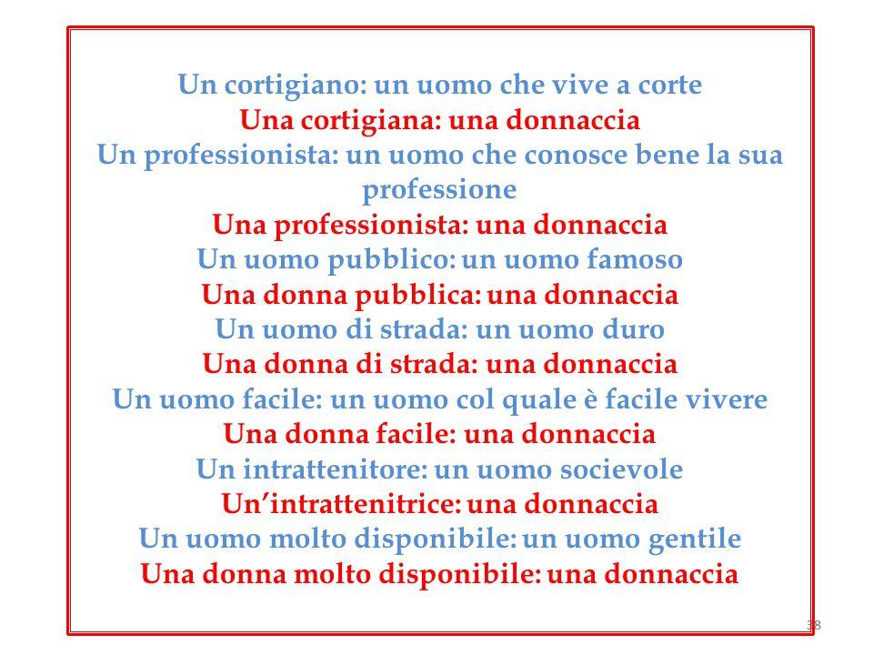 38 Un cortigiano: un uomo che vive a corte Una cortigiana: una donnaccia Un professionista: un uomo che conosce bene la sua professione Una profession