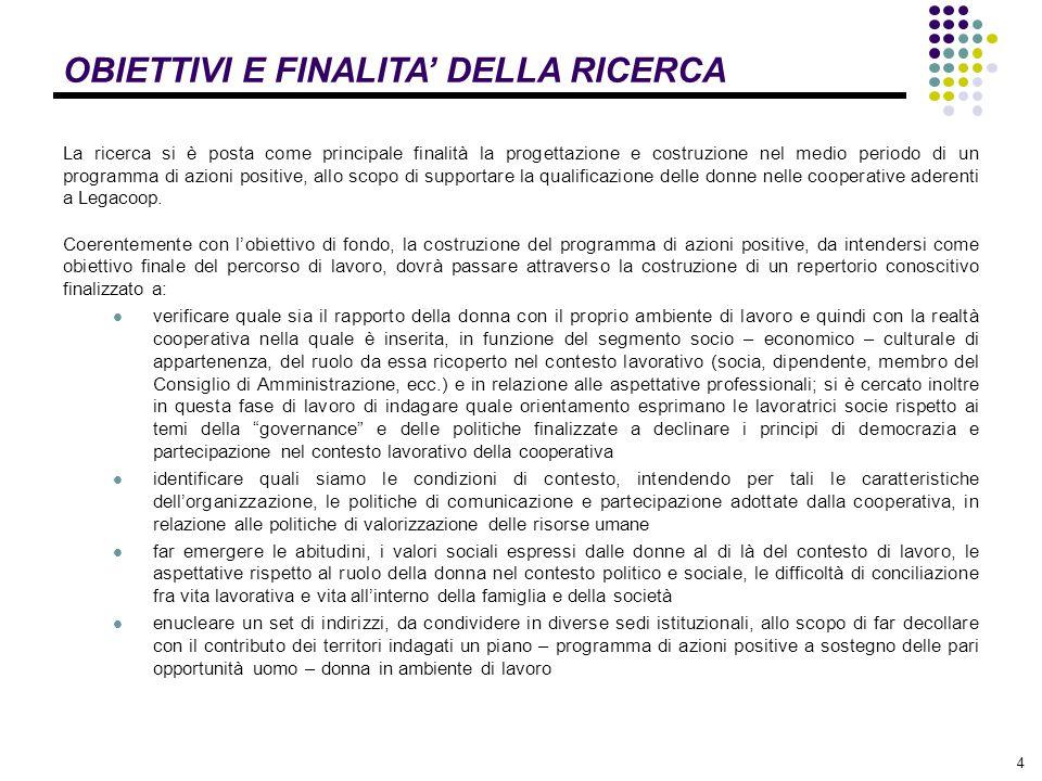 5 OBIETTIVI E FINALITA' DELLA RICERCA L'indagine ha avuto come protagoniste 662 donne socie e/o lavoratrici di 116 cooperative distribuite in: Lombardia (33 cooperative), Emilia Romagna (58 cooperative), Toscana (15 cooperative) Campania (10 cooperative) scelte tra le aziende, appartenenti ai settori agricolo, manifatturiero e servizi, con una presenza femminile superiore al 30% del totale dei lavoratori.