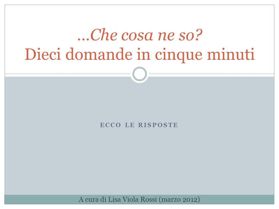 ECCO LE RISPOSTE …Che cosa ne so.