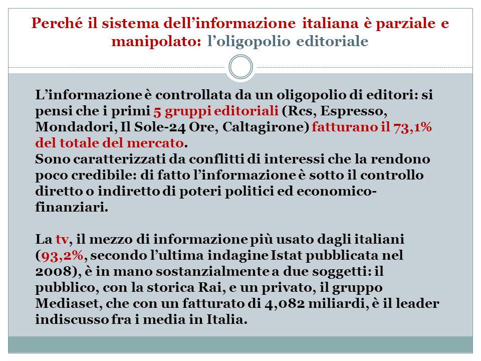 Perché il sistema dell'informazione italiana è parziale e manipolato: l'oligopolio editoriale L'informazione è controllata da un oligopolio di editori: si pensi che i primi 5 gruppi editoriali (Rcs, Espresso, Mondadori, Il Sole-24 Ore, Caltagirone) fatturano il 73,1% del totale del mercato.
