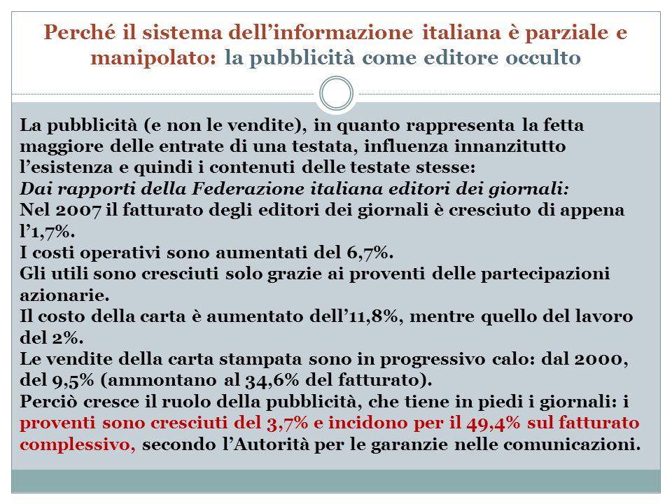 Perché il sistema dell'informazione italiana è parziale e manipolato: la pubblicità come editore occulto La pubblicità (e non le vendite), in quanto rappresenta la fetta maggiore delle entrate di una testata, influenza innanzitutto l'esistenza e quindi i contenuti delle testate stesse: Dai rapporti della Federazione italiana editori dei giornali: Nel 2007 il fatturato degli editori dei giornali è cresciuto di appena l'1,7%.