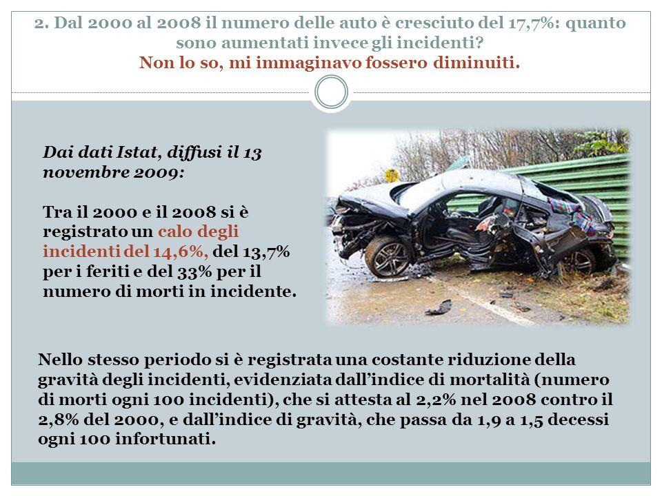 2. Dal 2000 al 2008 il numero delle auto è cresciuto del 17,7%: quanto sono aumentati invece gli incidenti? Non lo so, mi immaginavo fossero diminuiti