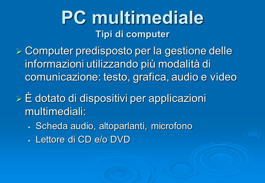 PC multimediale Tipi di computer  Computer predisposto per la gestione delle informazioni utilizzando più modalità di comunicazione: testo, grafica,