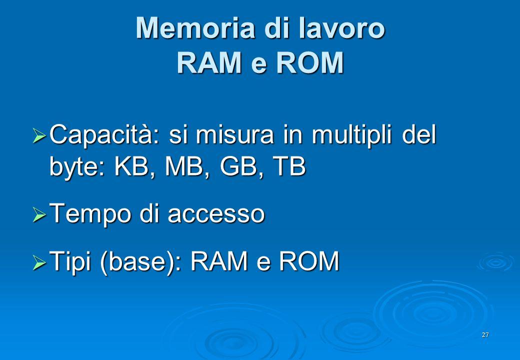 27 Memoria di lavoro RAM e ROM  Capacità: si misura in multipli del byte: KB, MB, GB, TB  Tempo di accesso  Tipi (base): RAM e ROM