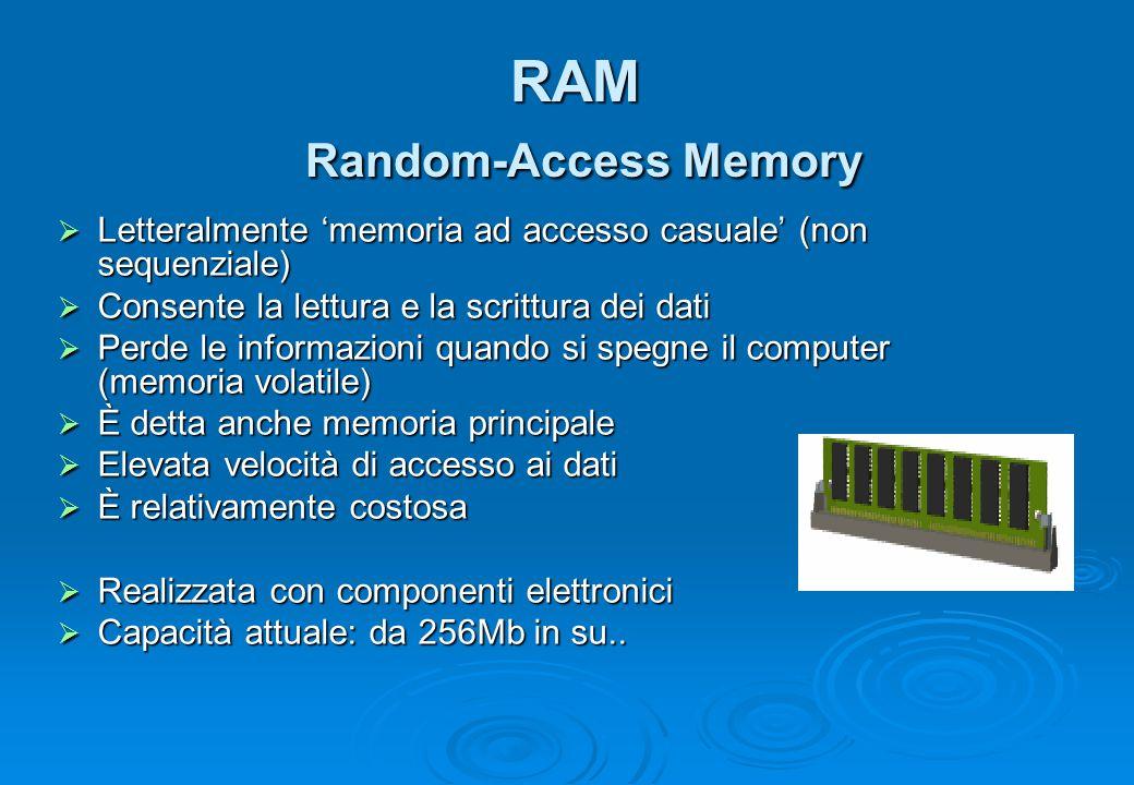 RAM Random-Access Memory  Letteralmente 'memoria ad accesso casuale' (non sequenziale)  Consente la lettura e la scrittura dei dati  Perde le infor