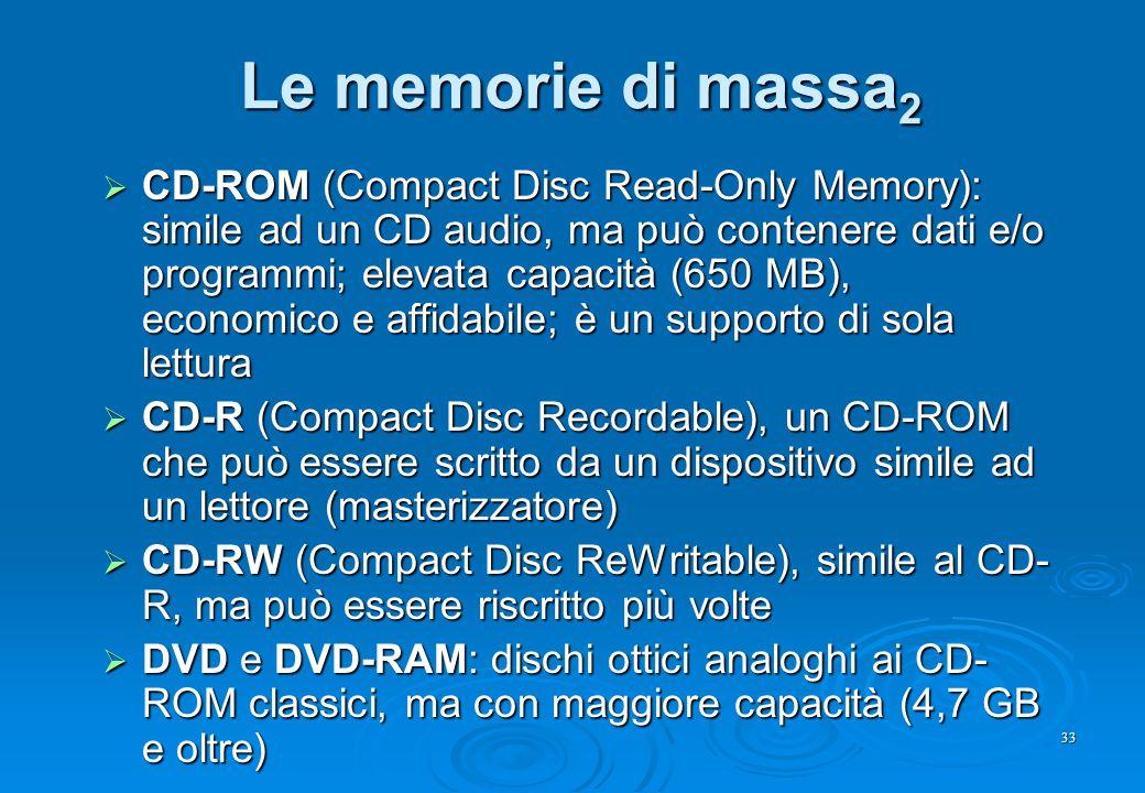 33 Le memorie di massa 2  CD-ROM (Compact Disc Read-Only Memory): simile ad un CD audio, ma può contenere dati e/o programmi; elevata capacità (650 M