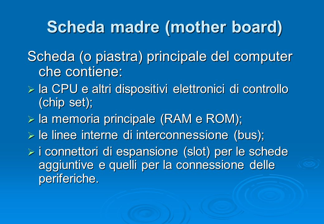 Scheda madre (mother board) Scheda (o piastra) principale del computer che contiene:  la CPU e altri dispositivi elettronici di controllo (chip set);