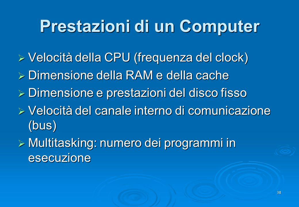 38 Prestazioni di un Computer  Velocità della CPU (frequenza del clock)  Dimensione della RAM e della cache  Dimensione e prestazioni del disco fis
