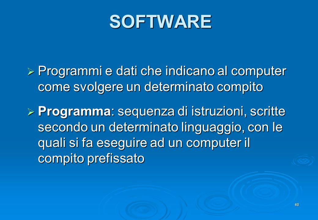 40 SOFTWARE  Programmi e dati che indicano al computer come svolgere un determinato compito  Programma: sequenza di istruzioni, scritte secondo un d