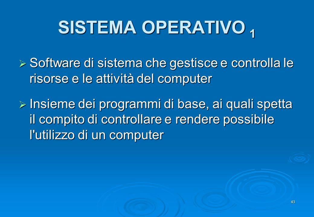 43 SISTEMA OPERATIVO 1  Software di sistema che gestisce e controlla le risorse e le attività del computer  Insieme dei programmi di base, ai quali