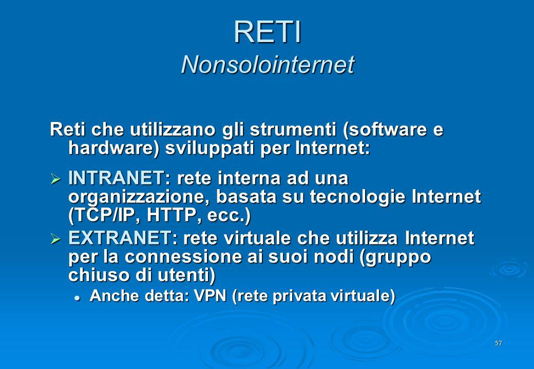 57 RETI Nonsolointernet Reti che utilizzano gli strumenti (software e hardware) sviluppati per Internet:  INTRANET: rete interna ad una organizzazion