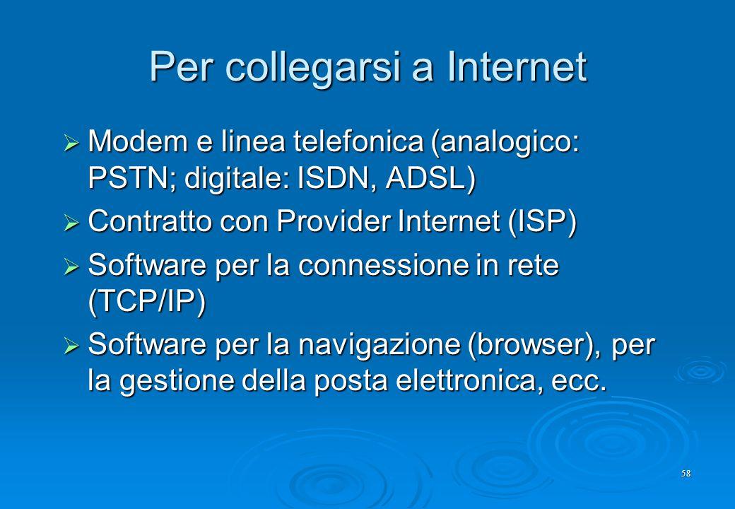 58 Per collegarsi a Internet  Modem e linea telefonica (analogico: PSTN; digitale: ISDN, ADSL)  Contratto con Provider Internet (ISP)  Software per