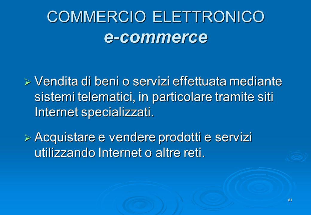 61 COMMERCIO ELETTRONICO e-commerce  Vendita di beni o servizi effettuata mediante sistemi telematici, in particolare tramite siti Internet specializ