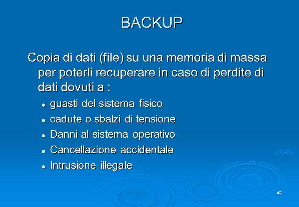 68 BACKUP Copia di dati (file) su una memoria di massa per poterli recuperare in caso di perdite di dati dovuti a : guasti del sistema fisico guasti d