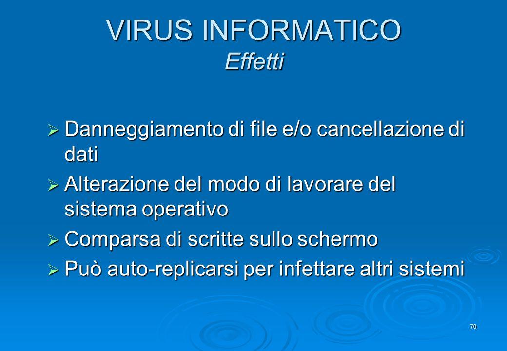 70 VIRUS INFORMATICO Effetti  Danneggiamento di file e/o cancellazione di dati  Alterazione del modo di lavorare del sistema operativo  Comparsa di