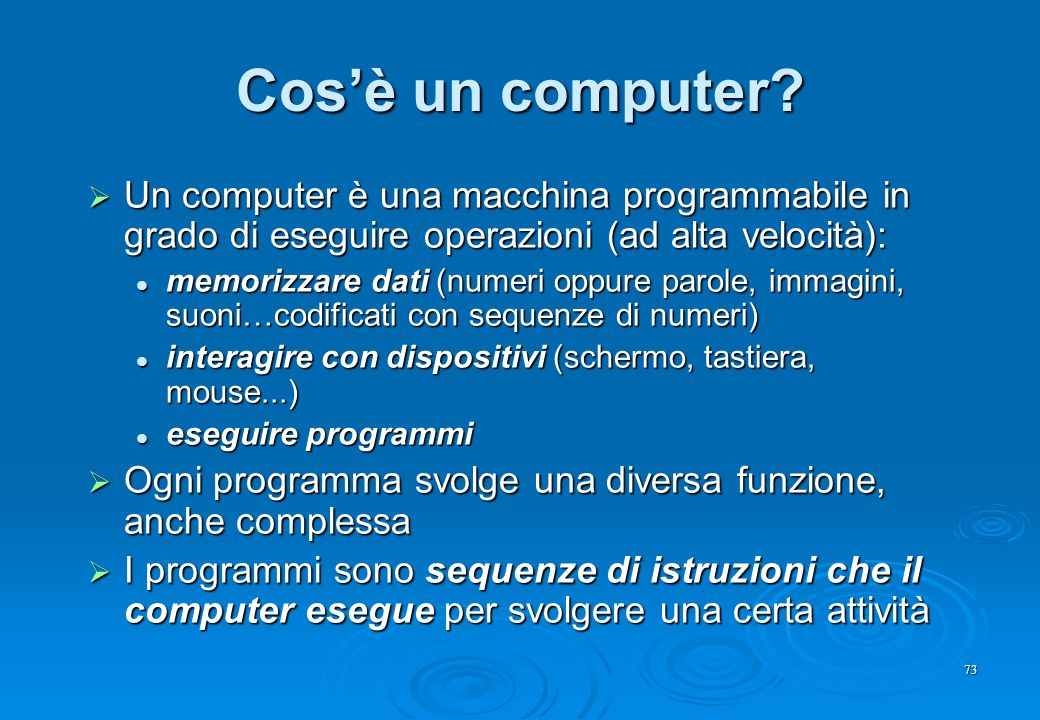 73 Cos'è un computer?  Un computer è una macchina programmabile in grado di eseguire operazioni (ad alta velocità): memorizzare dati (numeri oppure p