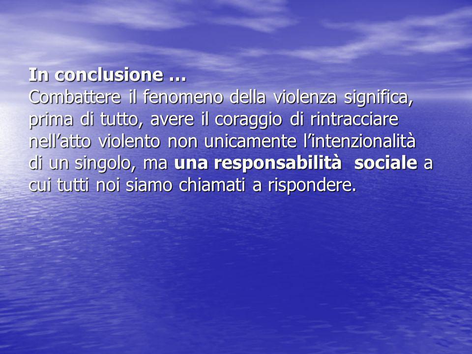 In conclusione … Combattere il fenomeno della violenza significa, prima di tutto, avere il coraggio di rintracciare nell'atto violento non unicamente