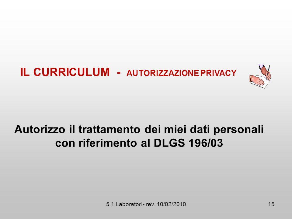 5.1 Laboratori - rev. 10/02/2010 Autorizzo il trattamento dei miei dati personali con riferimento al DLGS 196/03 IL CURRICULUM - AUTORIZZAZIONE PRIVAC