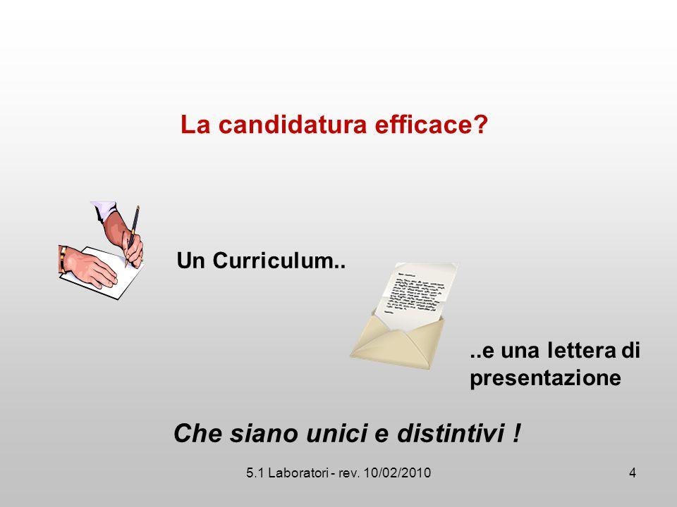 5.1 Laboratori - rev. 10/02/2010 La candidatura efficace? Un Curriculum....e una lettera di presentazione Che siano unici e distintivi ! 4