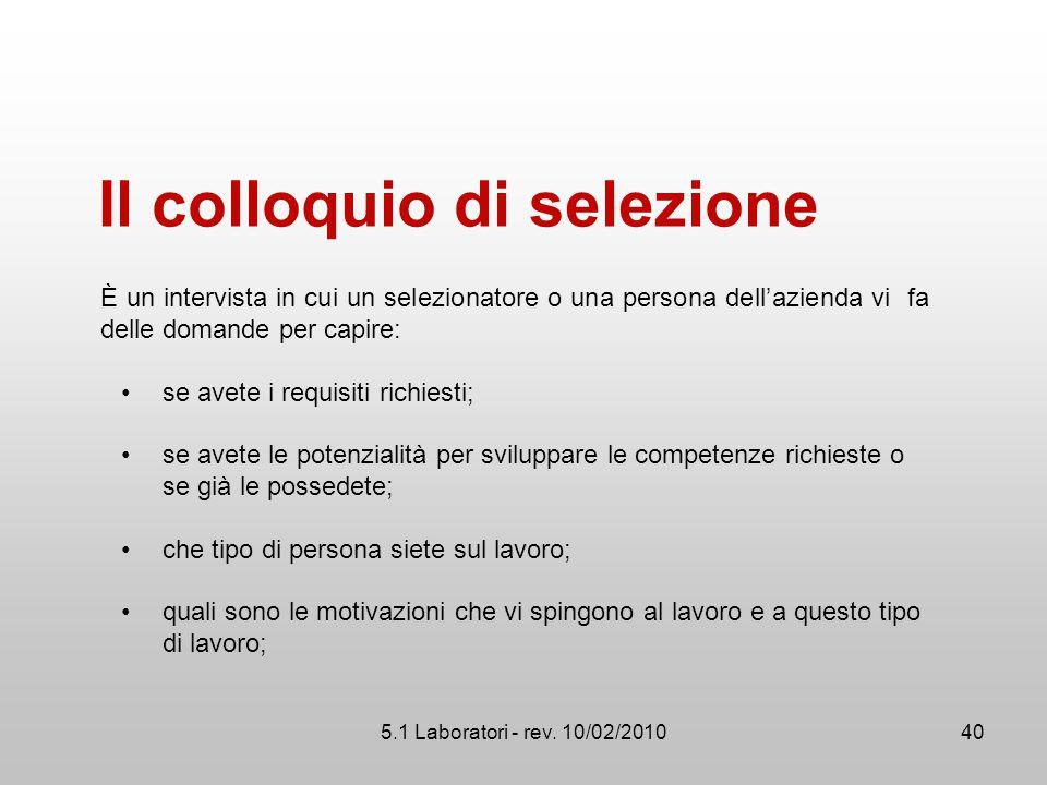 5.1 Laboratori - rev. 10/02/2010 Il colloquio di selezione È un intervista in cui un selezionatore o una persona dell'azienda vi fa delle domande per