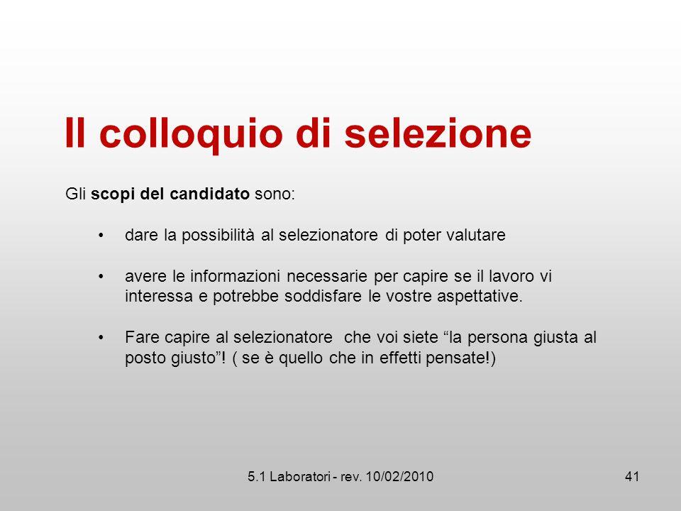 5.1 Laboratori - rev. 10/02/2010 Il colloquio di selezione Gli scopi del candidato sono: dare la possibilità al selezionatore di poter valutare avere