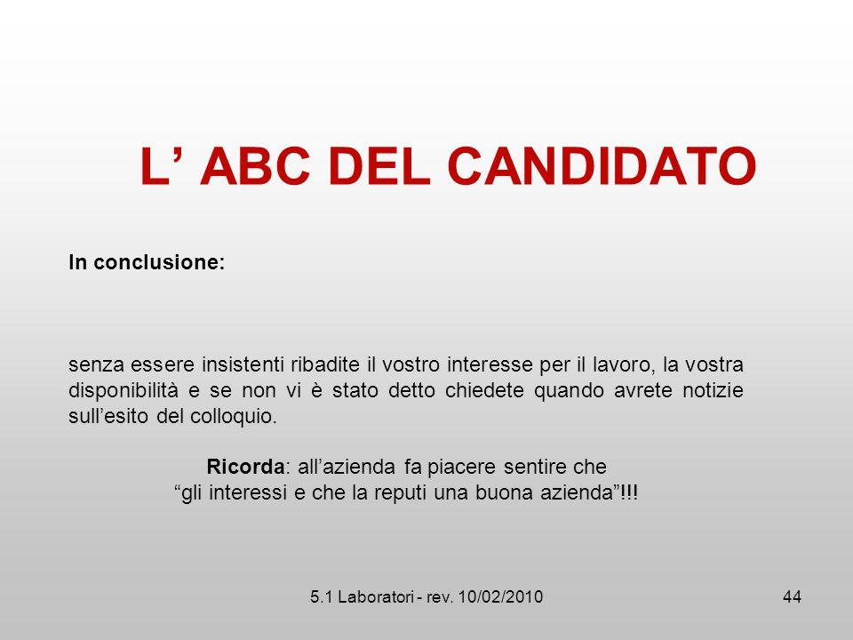 5.1 Laboratori - rev. 10/02/2010 L' ABC DEL CANDIDATO In conclusione: senza essere insistenti ribadite il vostro interesse per il lavoro, la vostra di