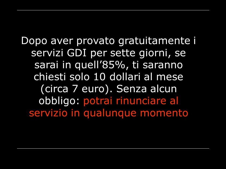 Dopo aver provato gratuitamente i servizi GDI per sette giorni, se sarai in quell'85%, ti saranno chiesti solo 10 dollari al mese (circa 7 euro). Senz