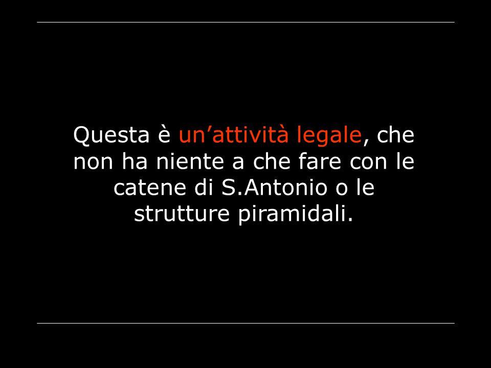 Questa è un'attività legale, che non ha niente a che fare con le catene di S.Antonio o le strutture piramidali.