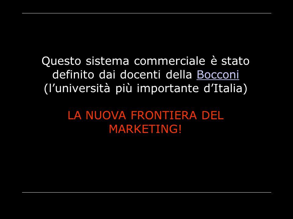 Questo sistema commerciale è stato definito dai docenti della Bocconi (l'università più importante d'Italia)Bocconi LA NUOVA FRONTIERA DEL MARKETING!