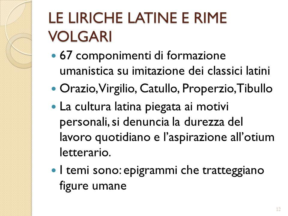 LE LIRICHE LATINE E RIME VOLGARI 67 componimenti di formazione umanistica su imitazione dei classici latini Orazio, Virgilio, Catullo, Properzio, Tibu