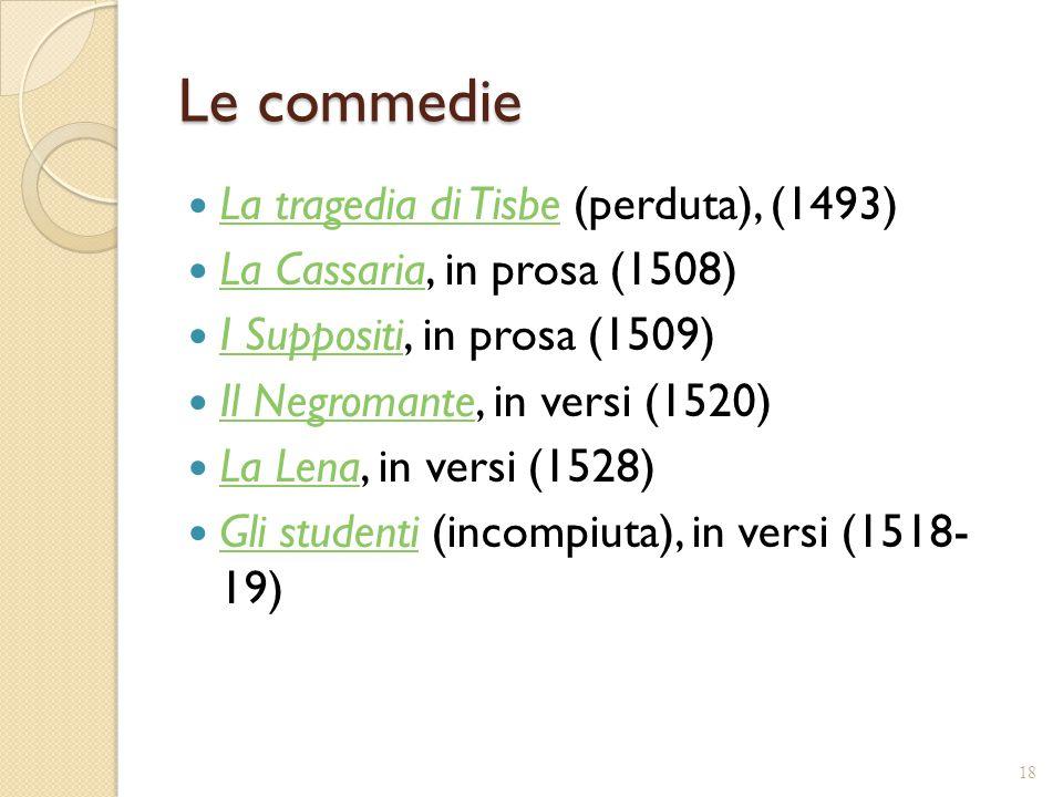 Le commedie La tragedia di Tisbe (perduta), (1493) La tragedia di Tisbe La Cassaria, in prosa (1508) La Cassaria I Suppositi, in prosa (1509) I Suppos