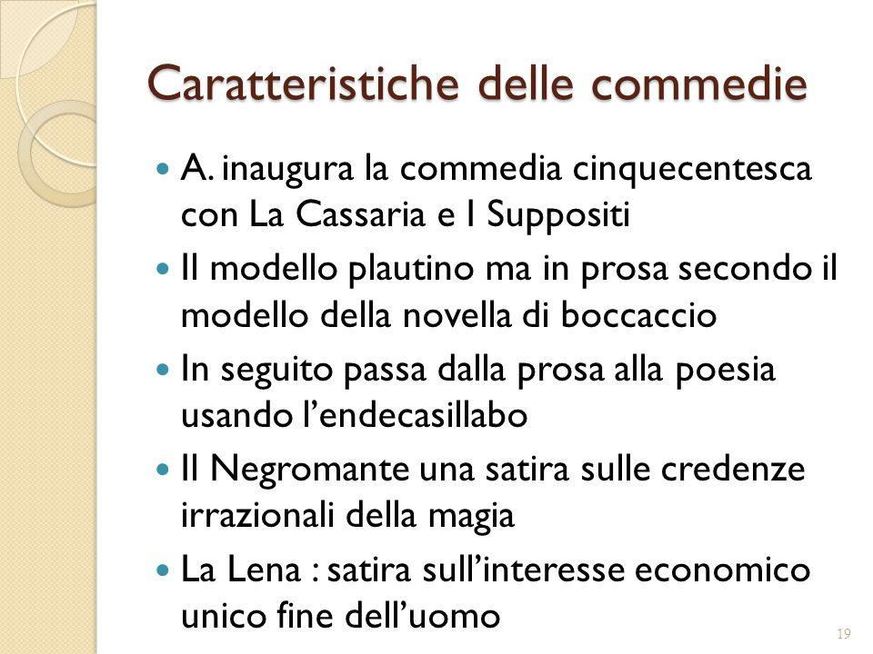 Caratteristiche delle commedie A. inaugura la commedia cinquecentesca con La Cassaria e I Suppositi Il modello plautino ma in prosa secondo il modello