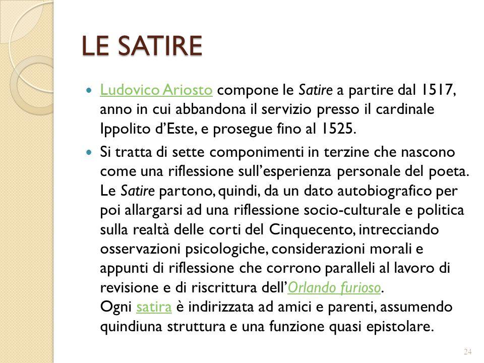 LE SATIRE Ludovico Ariosto compone le Satire a partire dal 1517, anno in cui abbandona il servizio presso il cardinale Ippolito d'Este, e prosegue fin