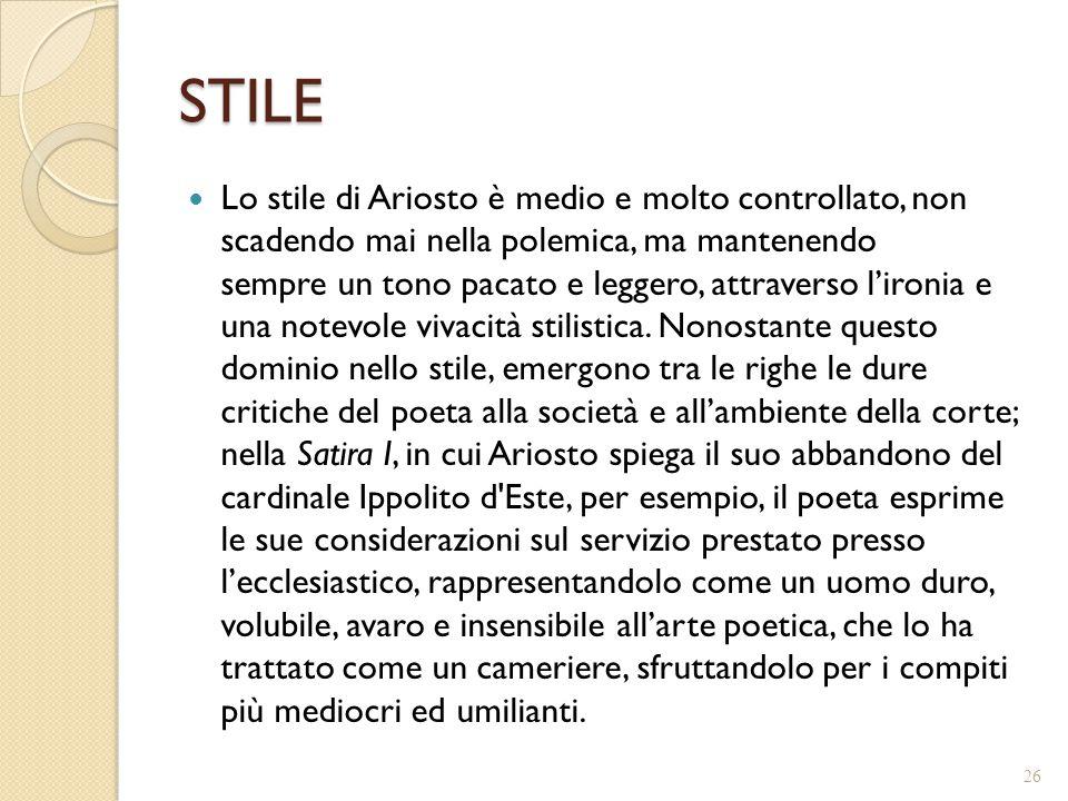 STILE Lo stile di Ariosto è medio e molto controllato, non scadendo mai nella polemica, ma mantenendo sempre un tono pacato e leggero, attraverso l'ir